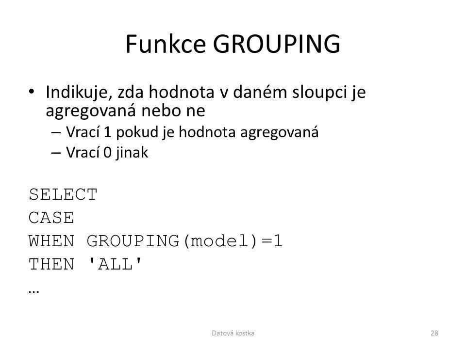 Funkce GROUPING Indikuje, zda hodnota v daném sloupci je agregovaná nebo ne – Vrací 1 pokud je hodnota agregovaná – Vrací 0 jinak SELECT CASE WHEN GRO