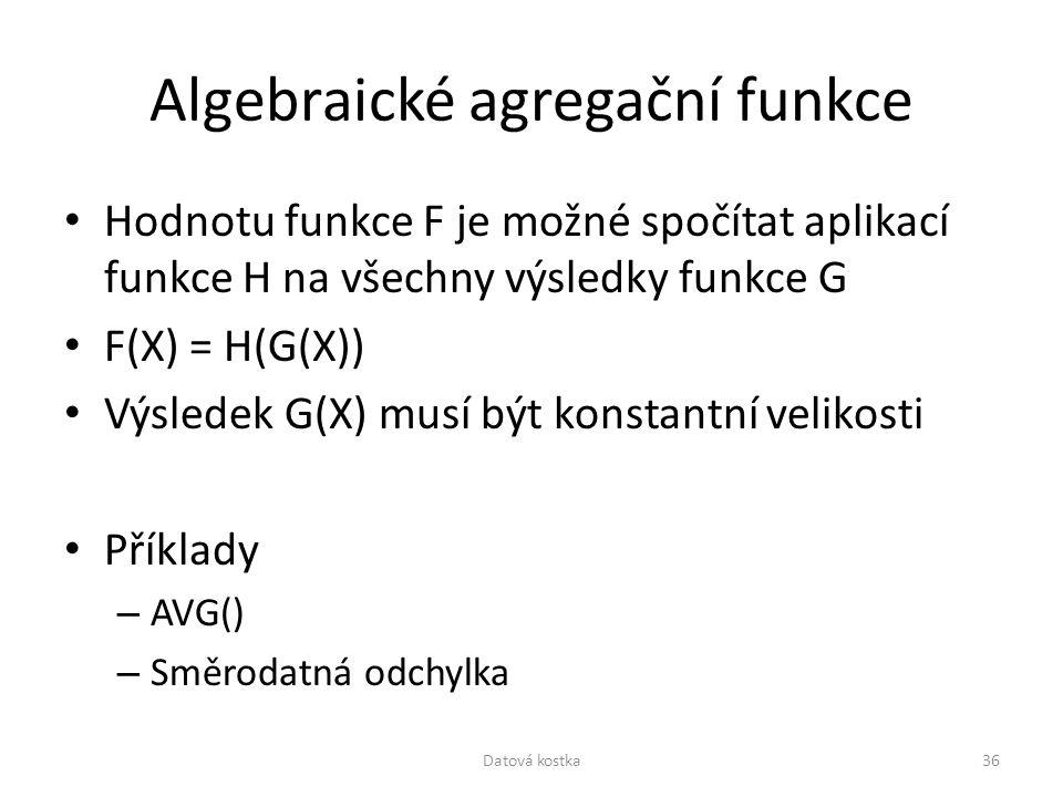 Algebraické agregační funkce Hodnotu funkce F je možné spočítat aplikací funkce H na všechny výsledky funkce G F(X) = H(G(X)) Výsledek G(X) musí být k