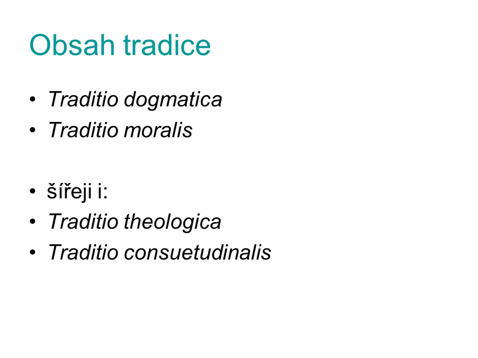 Obsah tradice Traditio dogmatica Traditio moralis šířeji i: Traditio theologica Traditio consuetudinalis