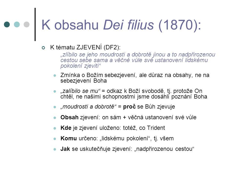 """K obsahu Dei filius (1870): K tématu ZJEVENÍ (DF2): """"zlíbilo se jeho moudrosti a dobrotě jinou a to nadpřirozenou cestou sebe sama a věčné vůle své ustanovení lidskému pokolení zjeviti Zmínka o Božím sebezjevení, ale důraz na obsahy, ne na sebezjevení Boha """"zalíbilo se mu = odkaz k Boží svobodě, tj."""