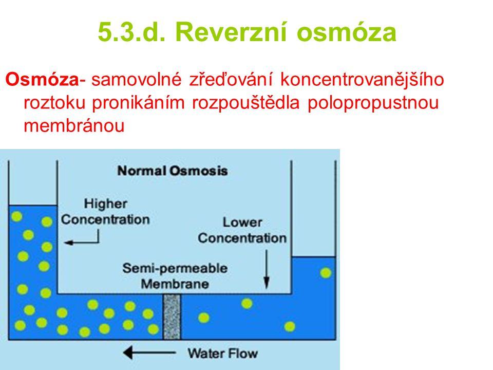 5.3.d. Reverzní osmóza Osmóza- samovolné zřeďování koncentrovanějšího roztoku pronikáním rozpouštědla polopropustnou membránou