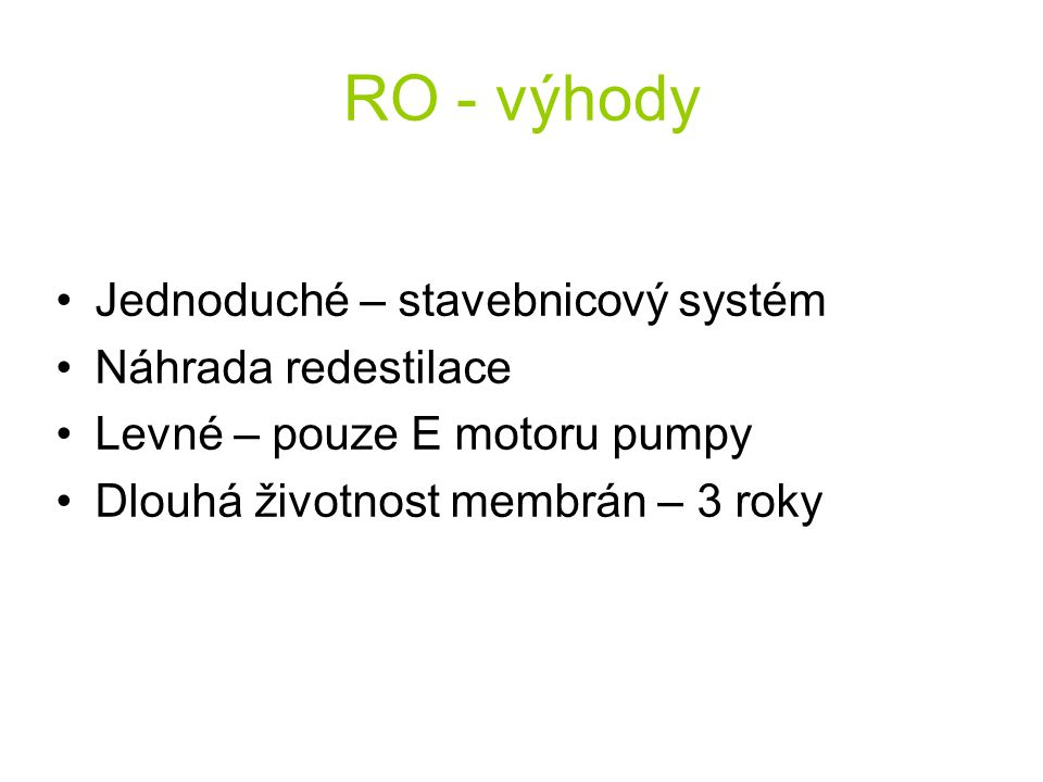 RO - výhody Jednoduché – stavebnicový systém Náhrada redestilace Levné – pouze E motoru pumpy Dlouhá životnost membrán – 3 roky
