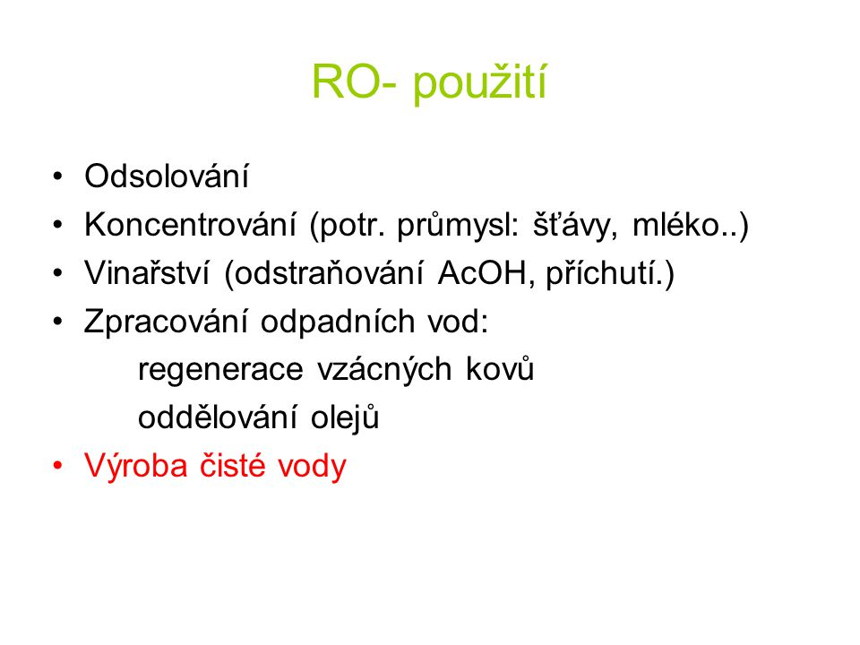 RO- použití Odsolování Koncentrování (potr. průmysl: šťávy, mléko..) Vinařství (odstraňování AcOH, příchutí.) Zpracování odpadních vod: regenerace vzá