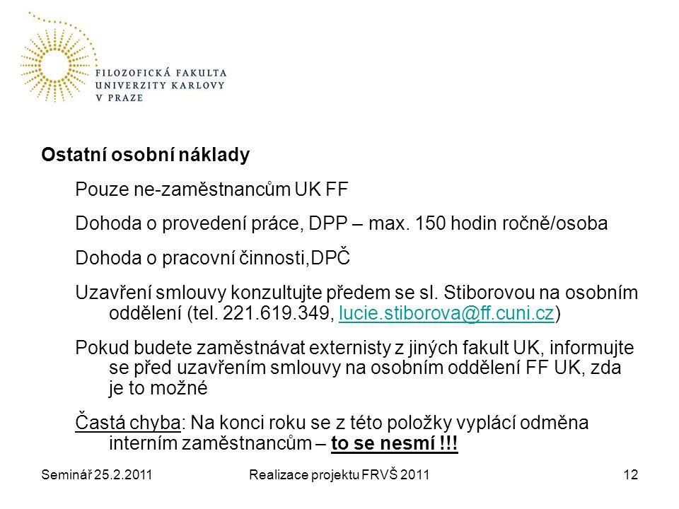 Seminář 25.2.2011Realizace projektu FRVŠ 201112 Ostatní osobní náklady Pouze ne-zaměstnancům UK FF Dohoda o provedení práce, DPP – max.