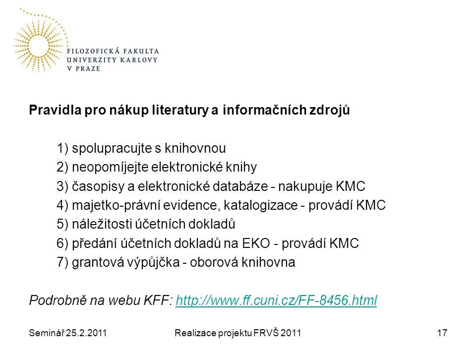 Seminář 25.2.2011Realizace projektu FRVŠ 201117 Pravidla pro nákup literatury a informačních zdrojů 1) spolupracujte s knihovnou 2) neopomíjejte elektronické knihy 3) časopisy a elektronické databáze - nakupuje KMC 4) majetko-právní evidence, katalogizace - provádí KMC 5) náležitosti účetních dokladů 6) předání účetních dokladů na EKO - provádí KMC 7) grantová výpůjčka - oborová knihovna Podrobně na webu KFF: http://www.ff.cuni.cz/FF-8456.htmlhttp://www.ff.cuni.cz/FF-8456.html