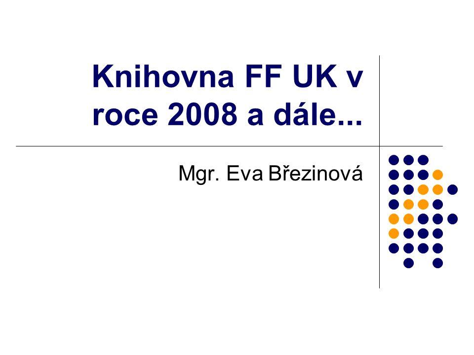 Knihovna FF UK v roce 2008 a dále... Mgr. Eva Březinová