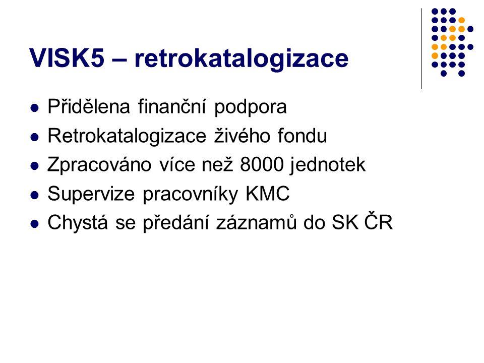 VISK5 – retrokatalogizace Přidělena finanční podpora Retrokatalogizace živého fondu Zpracováno více než 8000 jednotek Supervize pracovníky KMC Chystá se předání záznamů do SK ČR