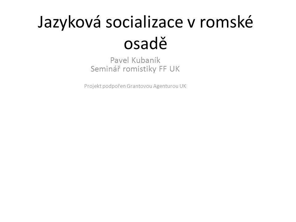 Jazyková socializace v romské osadě Pavel Kubaník Seminář romistiky FF UK Projekt podpořen Grantovou Agenturou UK