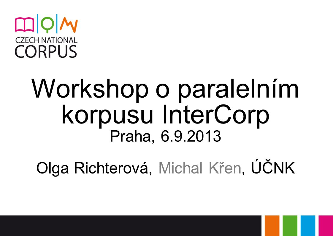 Workshop o paralelním korpusu InterCorp Praha, 6.9.2013 Olga Richterová, Michal Křen, ÚČNK