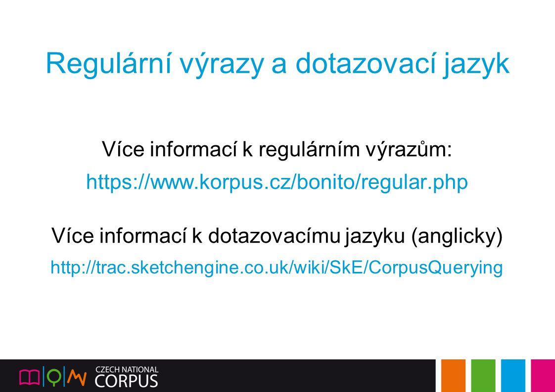 Regulární výrazy a dotazovací jazyk Více informací k regulárním výrazům: https://www.korpus.cz/bonito/regular.php Více informací k dotazovacímu jazyku