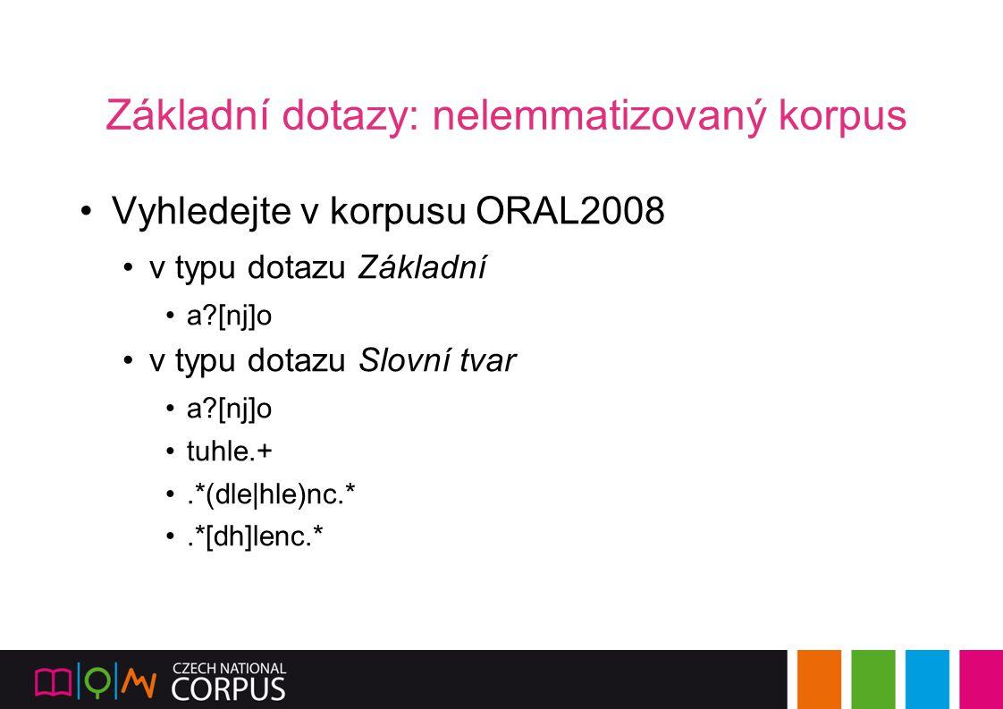 Základní dotazy: nelemmatizovaný korpus Vyhledejte v korpusu ORAL2008 v typu dotazu Základní a?[nj]o v typu dotazu Slovní tvar a?[nj]o tuhle.+.*(dle|h