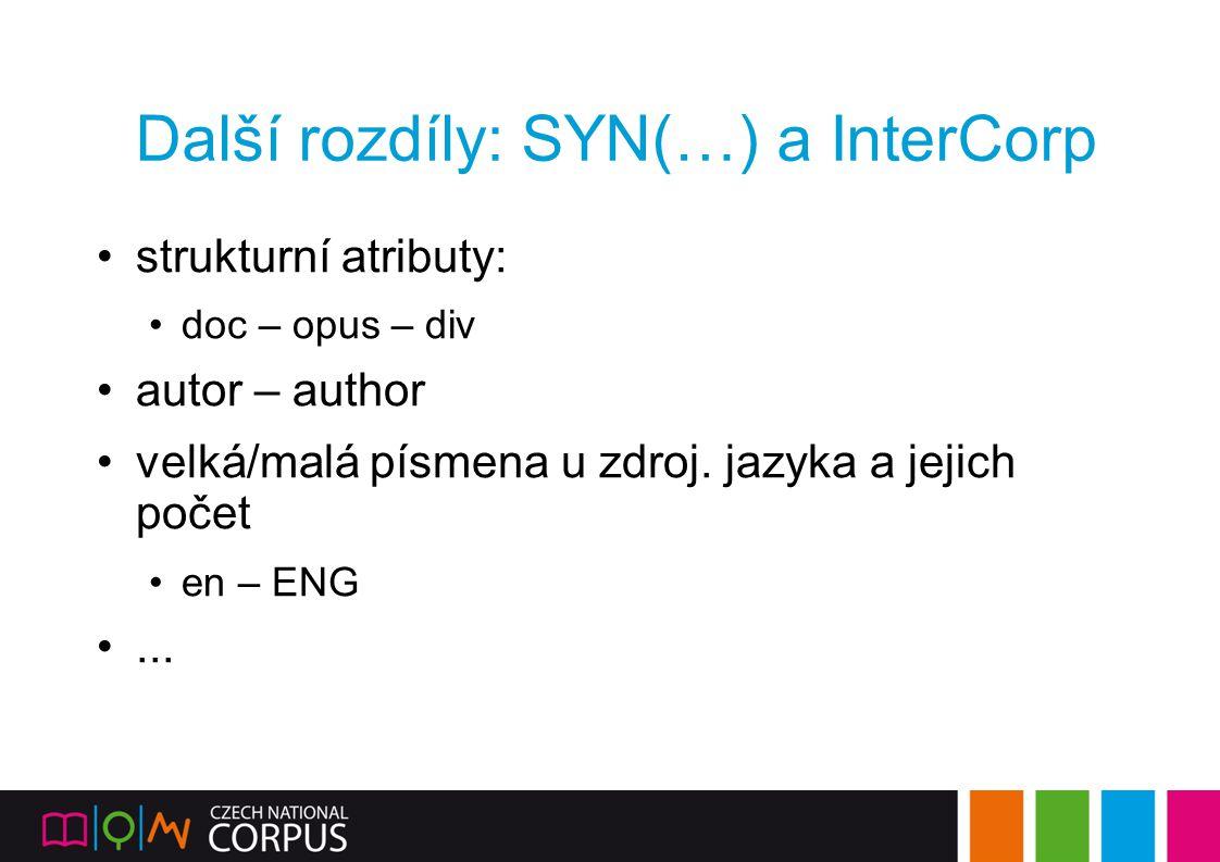 Další rozdíly: SYN(…) a InterCorp strukturní atributy: doc – opus – div autor – author velká/malá písmena u zdroj. jazyka a jejich počet en – ENG...