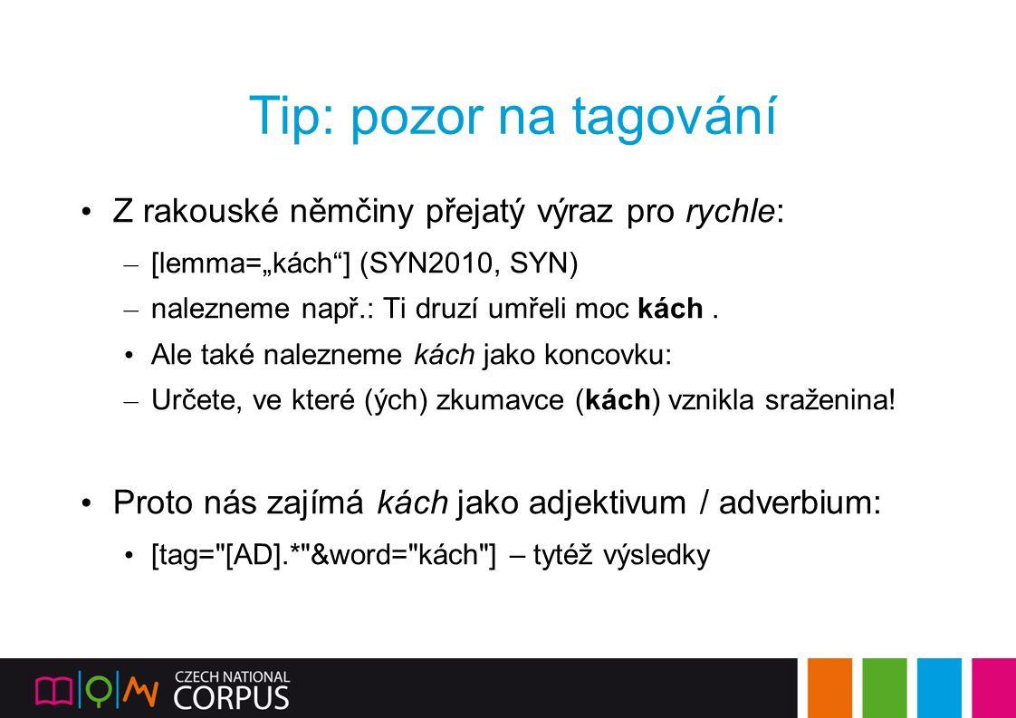 """Tip: pozor na tagování Z rakouské němčiny přejatý výraz pro rychle: – [lemma=""""kách""""] (SYN2010, SYN) – nalezneme např.: Ti druzí umřeli moc kách. Ale t"""