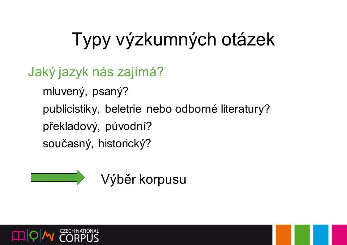 Typy výzkumných otázek Jaký jazyk nás zajímá? mluvený, psaný? publicistiky, beletrie nebo odborné literatury? překladový, původní? současný, historick