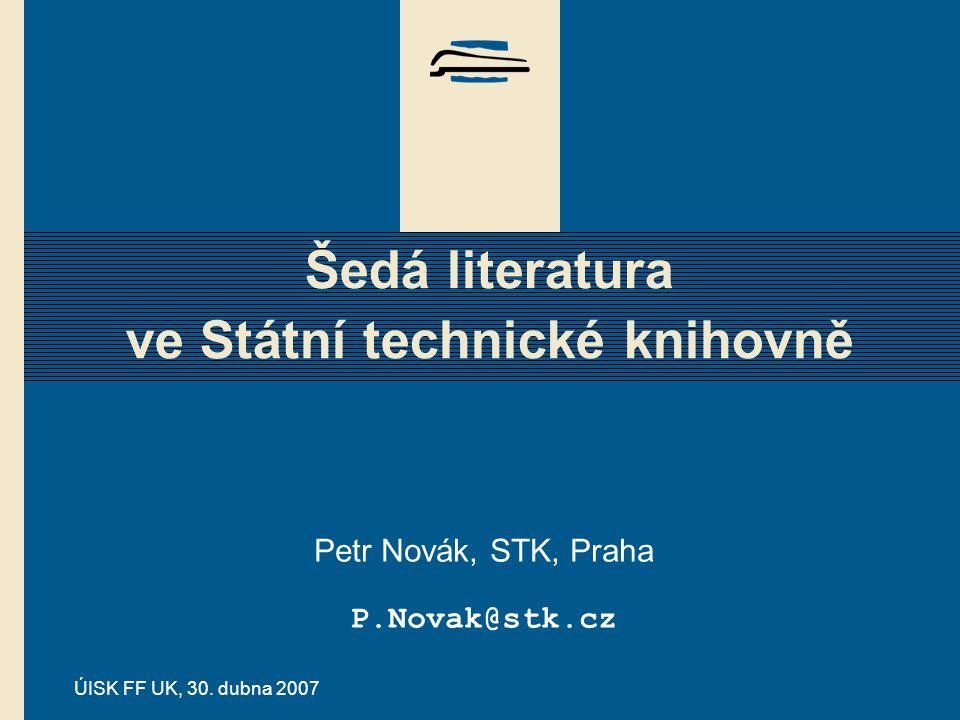 ÚISK FF UK, 30. dubna 2007 Šedá literatura ve Státní technické knihovně Petr Novák, STK, Praha P.Novak@stk.cz