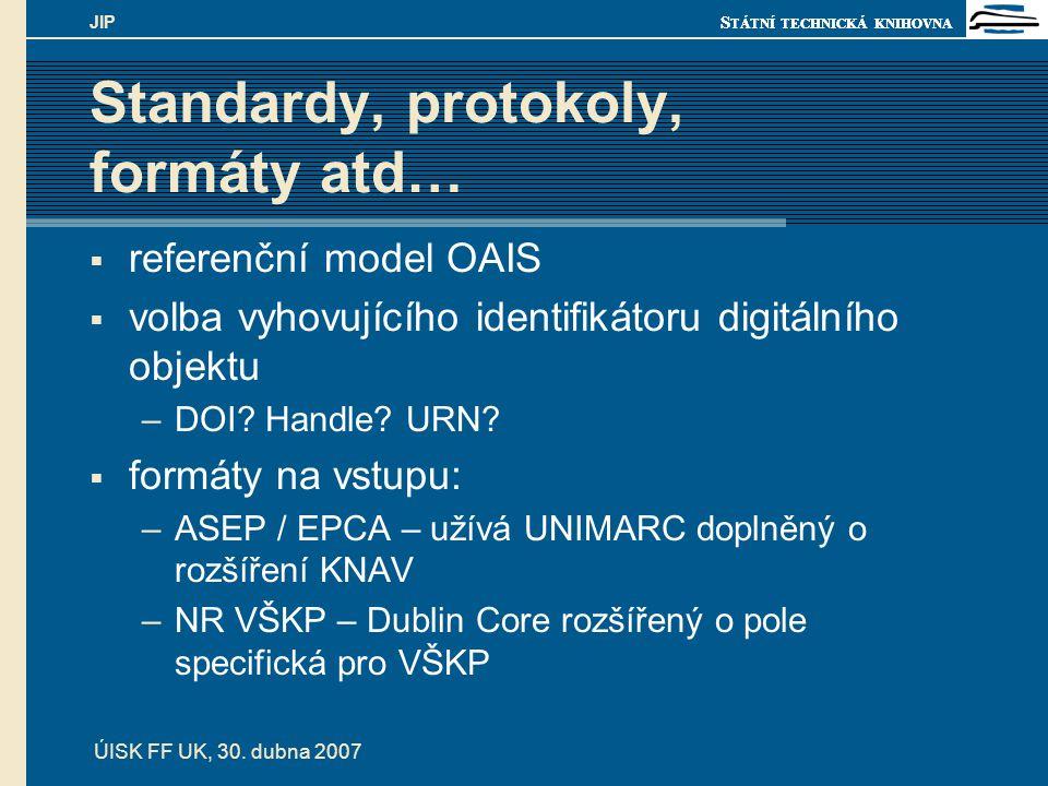 S TÁTNÍ TECHNICKÁ KNIHOVNA ÚISK FF UK, 30. dubna 2007 JIP Standardy, protokoly, formáty atd…  referenční model OAIS  volba vyhovujícího identifikáto