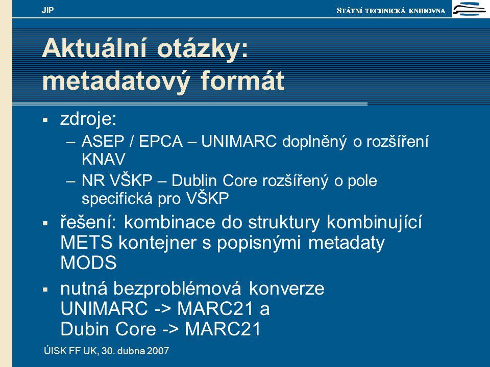 S TÁTNÍ TECHNICKÁ KNIHOVNA ÚISK FF UK, 30. dubna 2007 JIP Aktuální otázky: metadatový formát  zdroje: –ASEP / EPCA – UNIMARC doplněný o rozšíření KNA