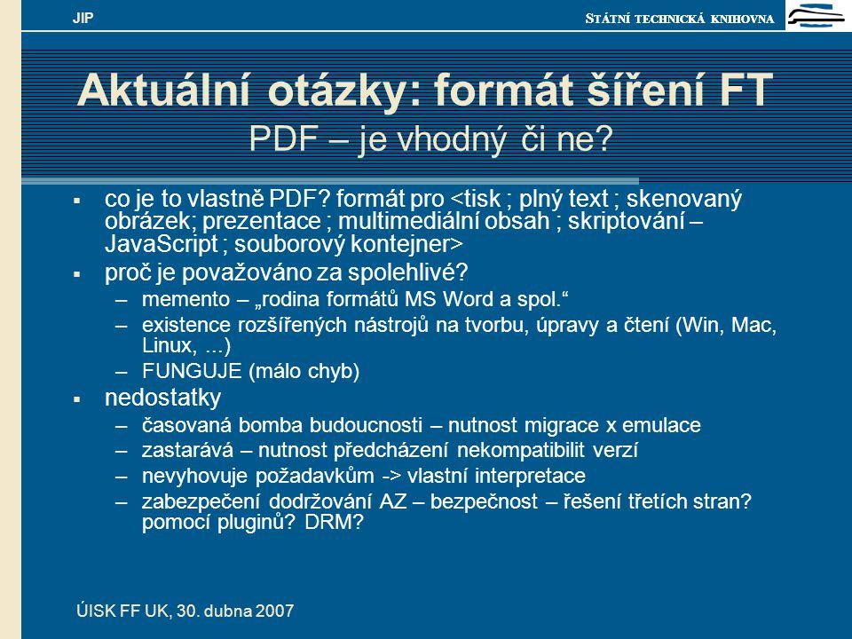 S TÁTNÍ TECHNICKÁ KNIHOVNA ÚISK FF UK, 30. dubna 2007 JIP Aktuální otázky: formát šíření FT PDF – je vhodný či ne?  co je to vlastně PDF? formát pro