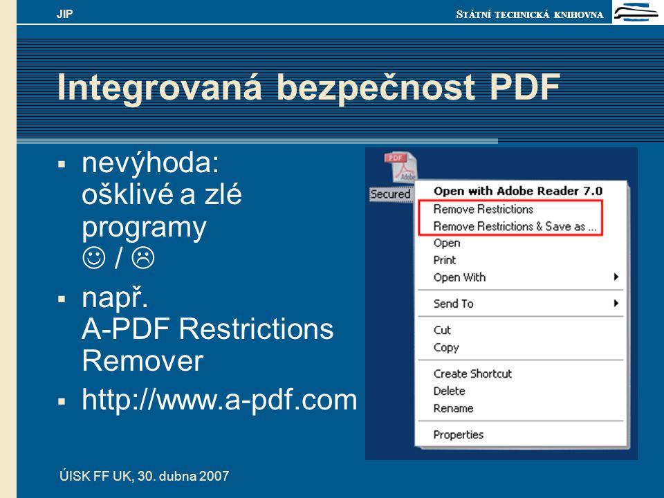 S TÁTNÍ TECHNICKÁ KNIHOVNA ÚISK FF UK, 30. dubna 2007 JIP Integrovaná bezpečnost PDF  nevýhoda: ošklivé a zlé programy /   např. A-PDF Restrictions