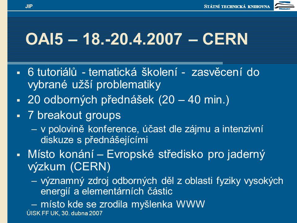 S TÁTNÍ TECHNICKÁ KNIHOVNA ÚISK FF UK, 30. dubna 2007 JIP OAI5 – 18.-20.4.2007 – CERN  6 tutoriálů - tematická školení - zasvěcení do vybrané užší pr