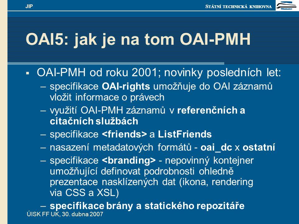 S TÁTNÍ TECHNICKÁ KNIHOVNA ÚISK FF UK, 30. dubna 2007 JIP OAI5: jak je na tom OAI-PMH  OAI-PMH od roku 2001; novinky posledních let: –specifikace OAI