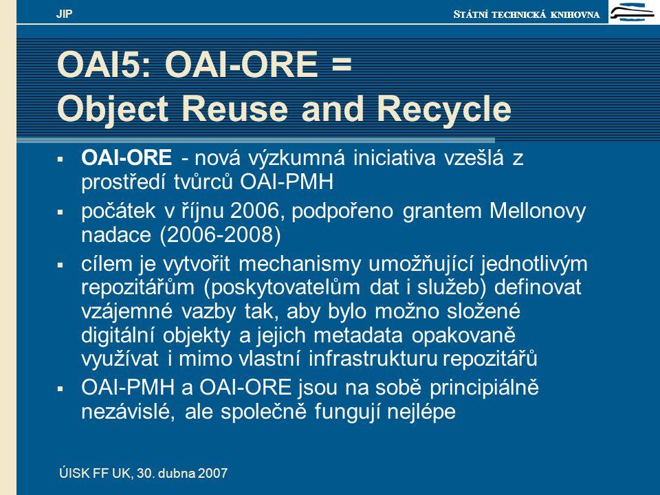 S TÁTNÍ TECHNICKÁ KNIHOVNA ÚISK FF UK, 30. dubna 2007 JIP OAI5: OAI-ORE = Object Reuse and Recycle  OAI-ORE - nová výzkumná iniciativa vzešlá z prost
