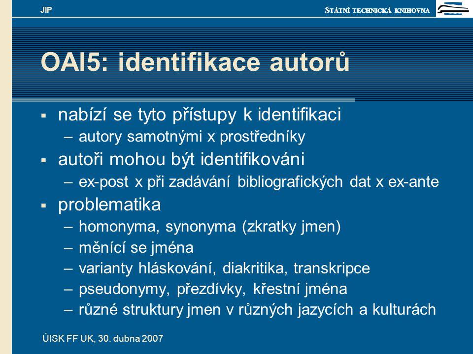 S TÁTNÍ TECHNICKÁ KNIHOVNA ÚISK FF UK, 30. dubna 2007 JIP OAI5: identifikace autorů  nabízí se tyto přístupy k identifikaci –autory samotnými x prost