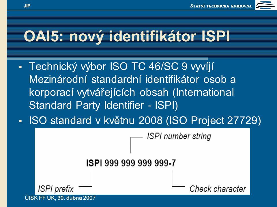 S TÁTNÍ TECHNICKÁ KNIHOVNA ÚISK FF UK, 30. dubna 2007 JIP OAI5: nový identifikátor ISPI  Technický výbor ISO TC 46/SC 9 vyvíjí Mezinárodní standardní