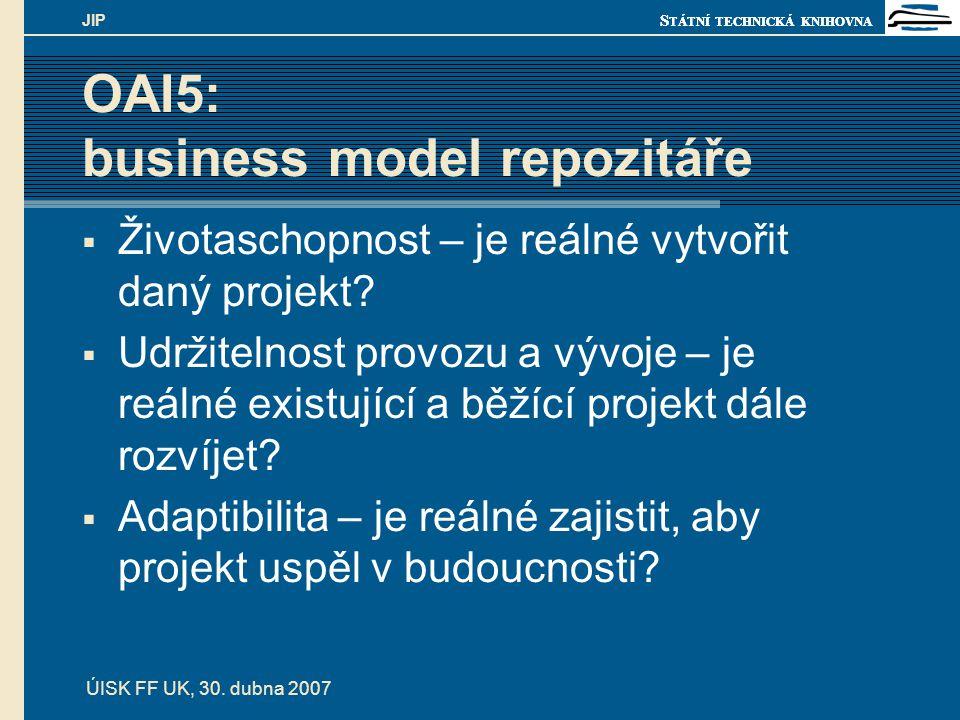 S TÁTNÍ TECHNICKÁ KNIHOVNA ÚISK FF UK, 30. dubna 2007 JIP OAI5: business model repozitáře  Životaschopnost – je reálné vytvořit daný projekt?  Udrži