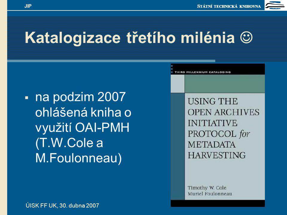 S TÁTNÍ TECHNICKÁ KNIHOVNA ÚISK FF UK, 30. dubna 2007 JIP Katalogizace třetího milénia  na podzim 2007 ohlášená kniha o využití OAI-PMH (T.W.Cole a M