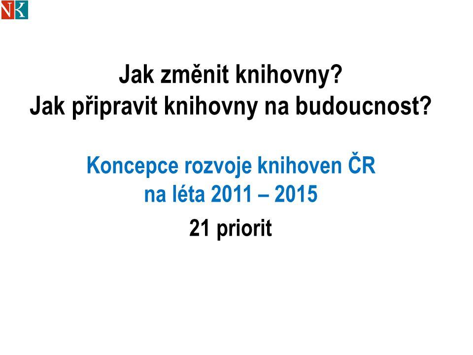 Jak změnit knihovny? Jak připravit knihovny na budoucnost? Koncepce rozvoje knihoven ČR na léta 2011 – 2015 21 priorit