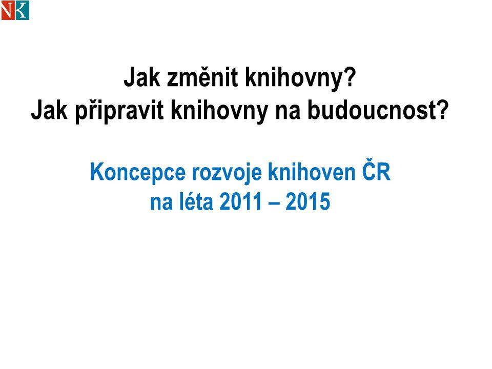 Jak změnit knihovny? Jak připravit knihovny na budoucnost? Koncepce rozvoje knihoven ČR na léta 2011 – 2015