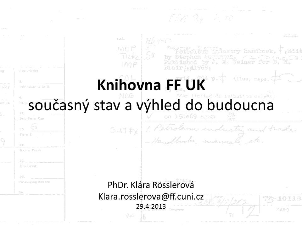 PhDr. Klára Rösslerová Klara.rosslerova@ff.cuni.cz 29.4.2013 Knihovna FF UK současný stav a výhled do budoucna