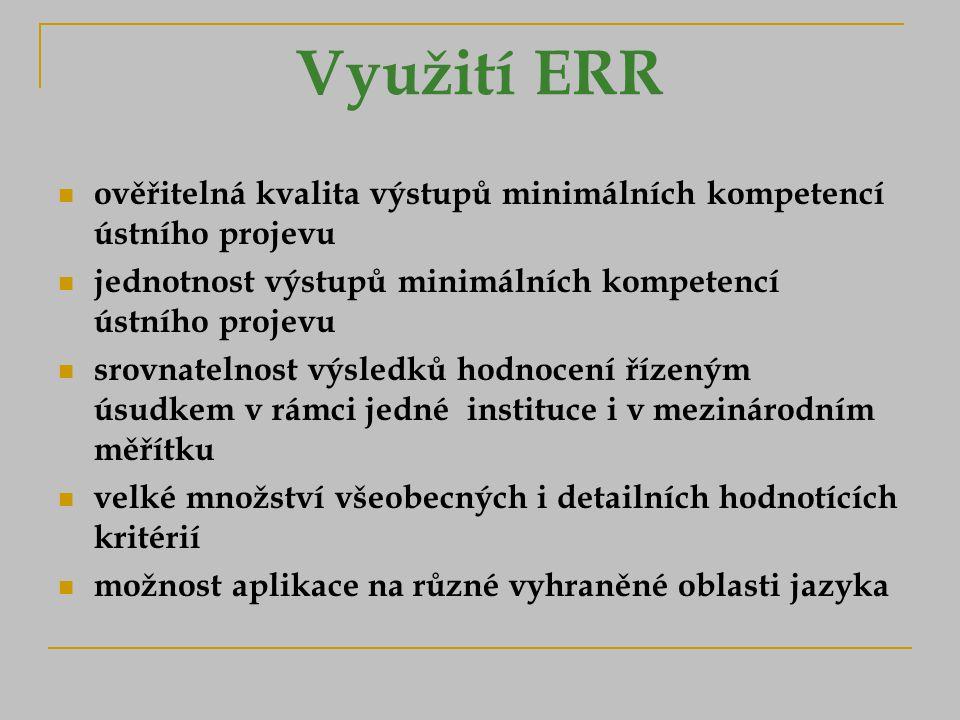 Využití ERR ověřitelná kvalita výstupů minimálních kompetencí ústního projevu jednotnost výstupů minimálních kompetencí ústního projevu srovnatelnost výsledků hodnocení řízeným úsudkem v rámci jedné instituce i v mezinárodním měřítku velké množství všeobecných i detailních hodnotících kritérií možnost aplikace na různé vyhraněné oblasti jazyka