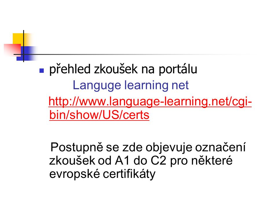 přehled zkoušek na portálu Languge learning net http://www.language-learning.net/cgi- bin/show/US/certs http://www.language-learning.net/cgi- bin/show