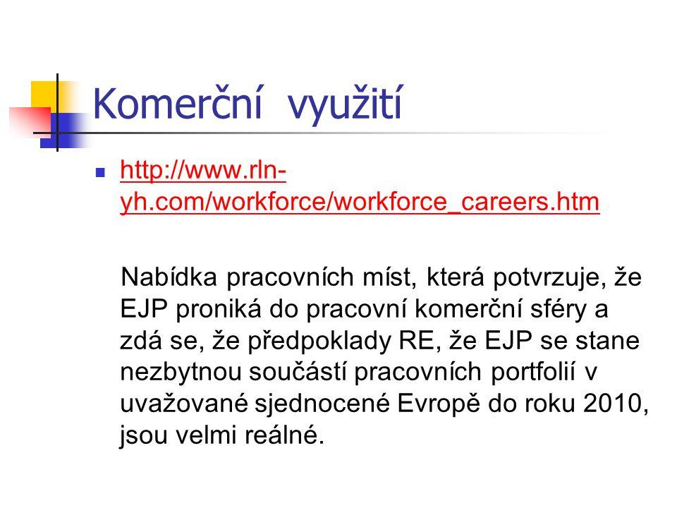 Komerční využití http://www.rln- yh.com/workforce/workforce_careers.htm http://www.rln- yh.com/workforce/workforce_careers.htm Nabídka pracovních míst, která potvrzuje, že EJP proniká do pracovní komerční sféry a zdá se, že předpoklady RE, že EJP se stane nezbytnou součástí pracovních portfolií v uvažované sjednocené Evropě do roku 2010, jsou velmi reálné.