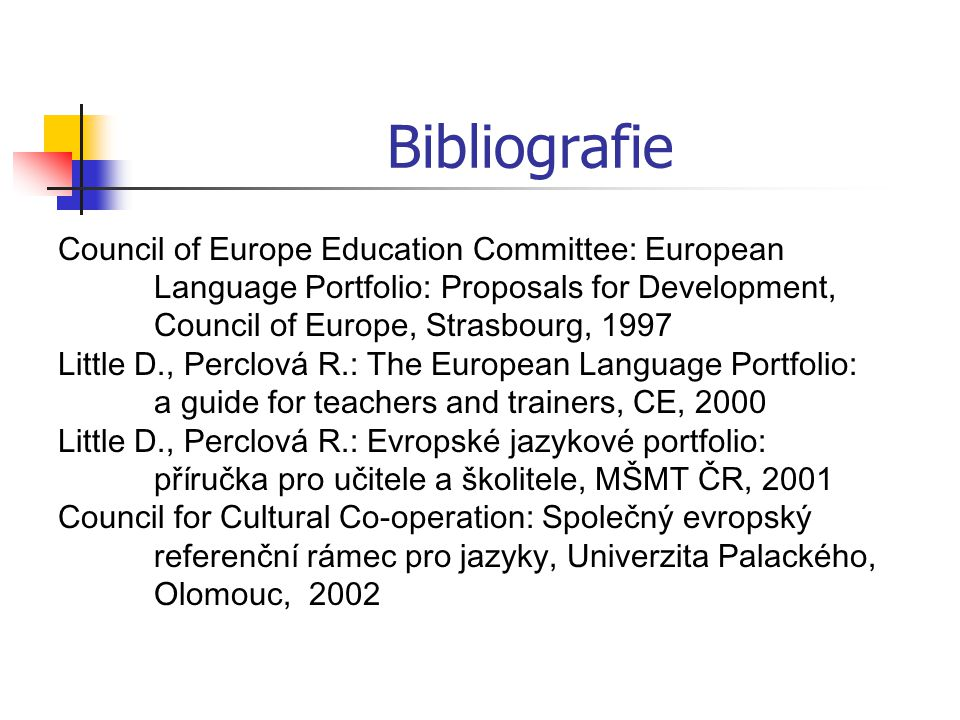 Bibliografie Council of Europe Education Committee: European Language Portfolio: Proposals for Development, Council of Europe, Strasbourg, 1997 Little D., Perclová R.: The European Language Portfolio: a guide for teachers and trainers, CE, 2000 Little D., Perclová R.: Evropské jazykové portfolio: příručka pro učitele a školitele, MŠMT ČR, 2001 Council for Cultural Co-operation: Společný evropský referenční rámec pro jazyky, Univerzita Palackého, Olomouc, 2002