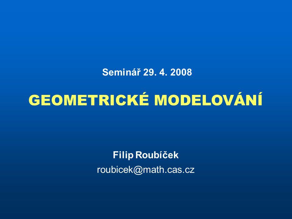 Seminář 29. 4. 2008 GEOMETRICKÉ MODELOVÁNÍ Filip Roubíček roubicek@math.cas.cz