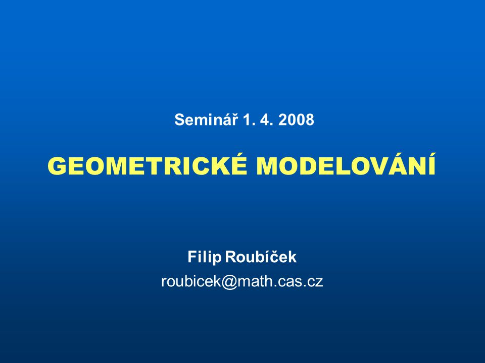 Seminář 1. 4. 2008 GEOMETRICKÉ MODELOVÁNÍ Filip Roubíček roubicek@math.cas.cz
