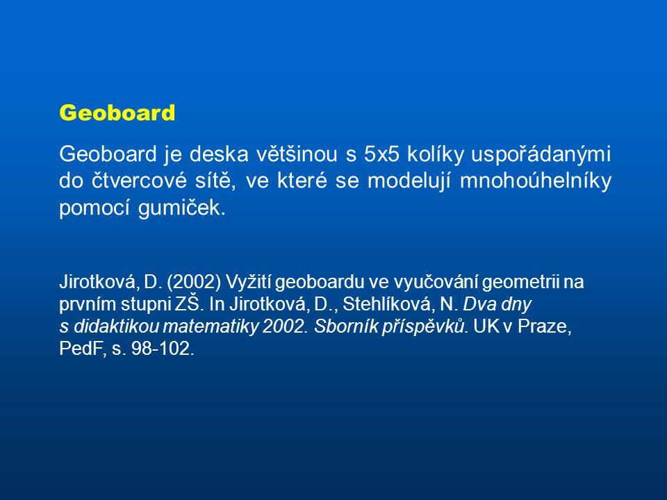 Geoboard Geoboard je deska většinou s 5x5 kolíky uspořádanými do čtvercové sítě, ve které se modelují mnohoúhelníky pomocí gumiček. Jirotková, D. (200