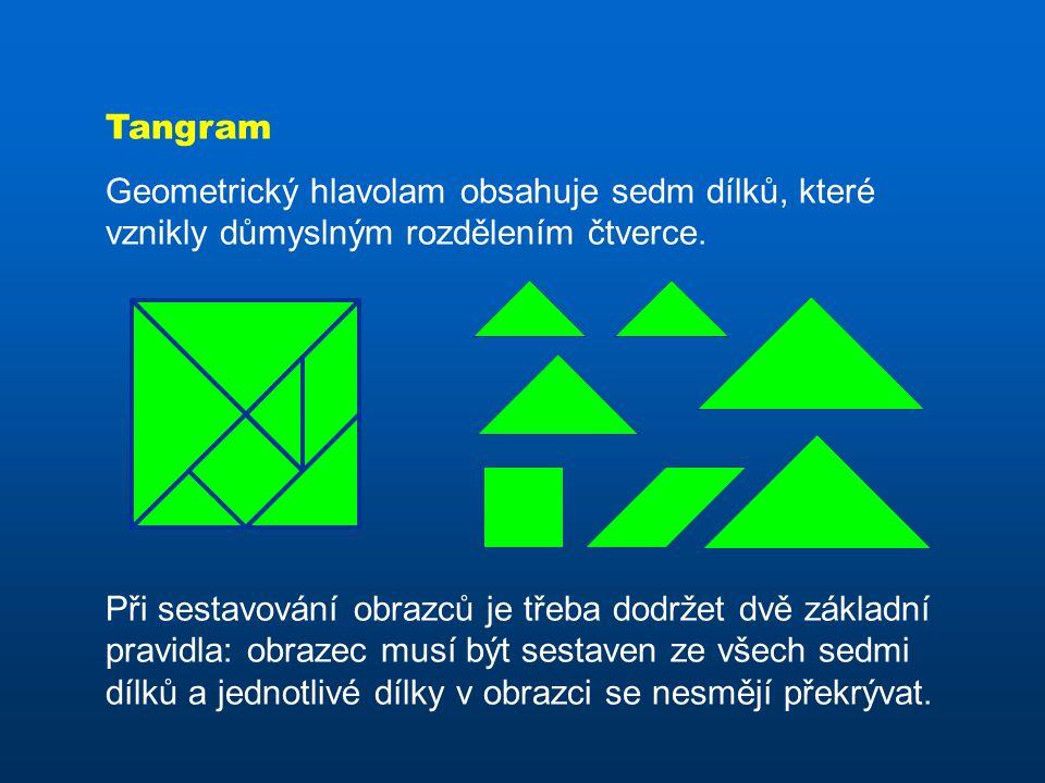 Tangram Geometrický hlavolam obsahuje sedm dílků, které vznikly důmyslným rozdělením čtverce. Při sestavování obrazců je třeba dodržet dvě základní pr