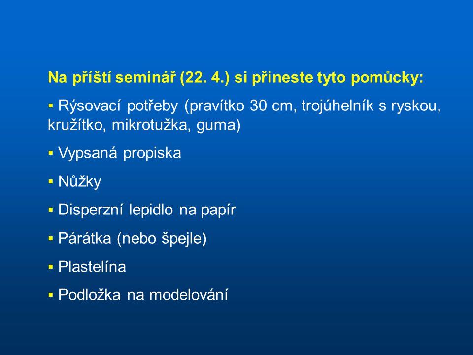 Na příští seminář (22. 4.) si přineste tyto pomůcky:  Rýsovací potřeby (pravítko 30 cm, trojúhelník s ryskou, kružítko, mikrotužka, guma)  Vypsaná p