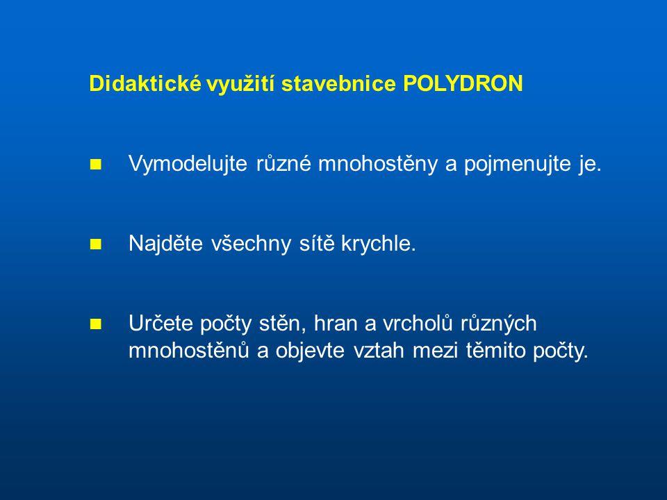 Didaktické využití stavebnice POLYDRON Vymodelujte různé mnohostěny a pojmenujte je. Najděte všechny sítě krychle. Určete počty stěn, hran a vrcholů r