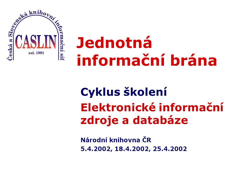 Jednotná informační brána Cyklus školení Elektronické informační zdroje a databáze Národní knihovna ČR 5.4.2002, 18.4.2002, 25.4.2002