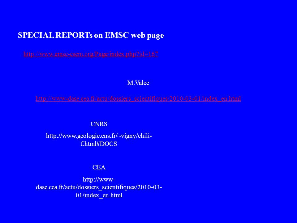 SPECIAL REPORTs on EMSC web page http://www.emsc-csem.org/Page/index.php id=167 M.Valee http://www-dase.cea.fr/actu/dossiers_scientifiques/2010-03-01/index_en.html CNRS http://www.geologie.ens.fr/~vigny/chili- f.html#DOCS CEA http://www- dase.cea.fr/actu/dossiers_scientifiques/2010-03- 01/index_en.html
