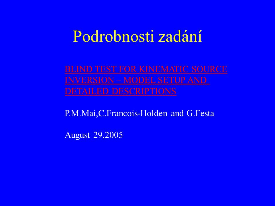 Podrobnosti zadání BLIND TEST FOR KINEMATIC SOURCE INVERSION – MODEL SETUP AND DETAILED DESCRIPTIONS P.M.Mai,C.Francois-Holden and G.Festa August 29,2005