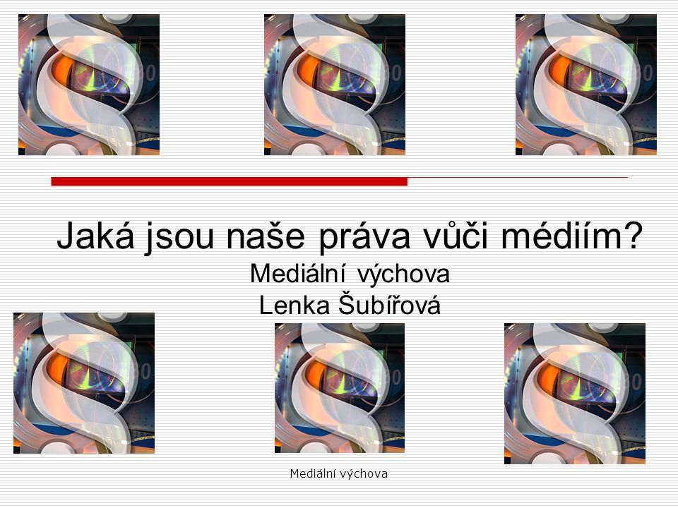 Mediální výchova Jaká jsou naše práva vůči médiím Mediální výchova Lenka Šubířová