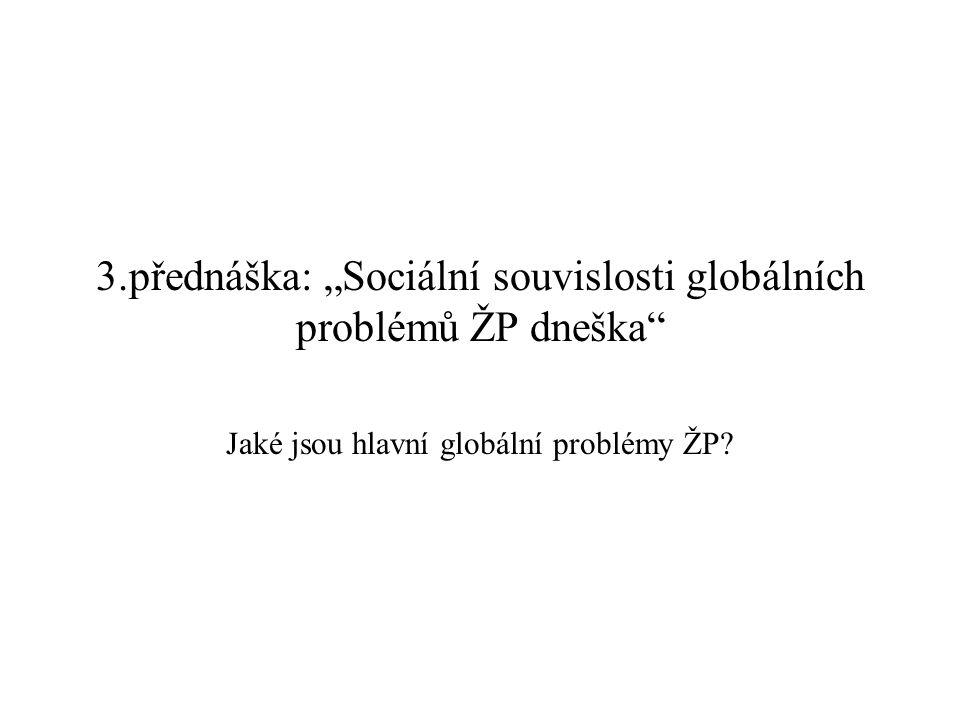 """3.přednáška: """"Sociální souvislosti globálních problémů ŽP dneška"""" Jaké jsou hlavní globální problémy ŽP?"""