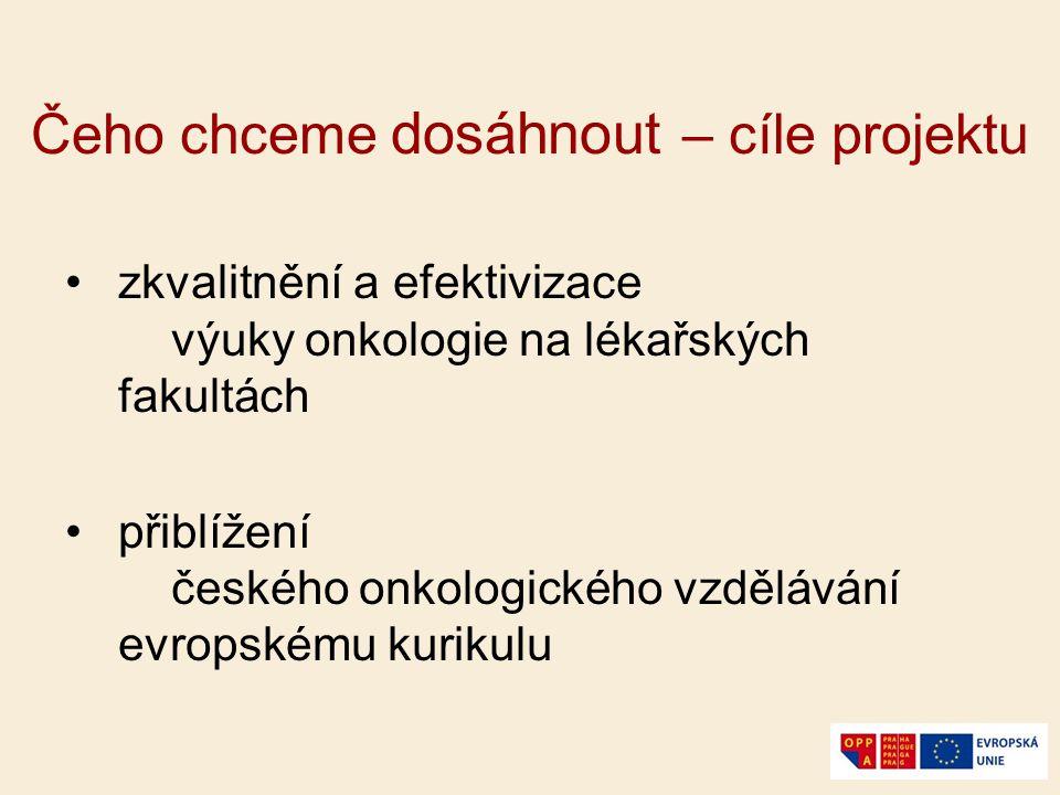Čeho chceme dosáhnout – cíle projektu zkvalitnění a efektivizace výuky onkologie na lékařských fakultách přiblížení českého onkologického vzdělávání e