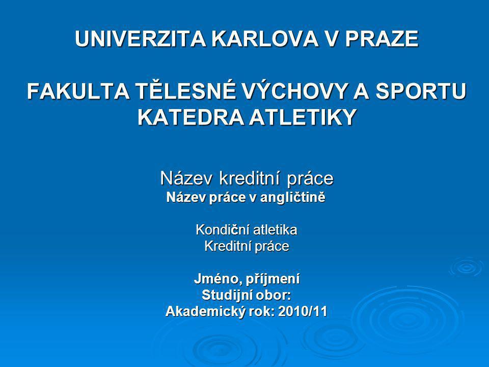 UNIVERZITA KARLOVA V PRAZE FAKULTA TĚLESNÉ VÝCHOVY A SPORTU KATEDRA ATLETIKY Název kreditní práce Název práce v angličtině Kondiční atletika Kreditní